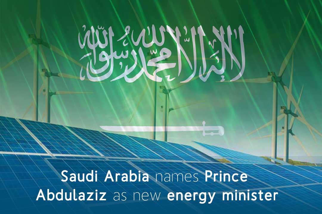 Prince Abdulaziz named as KSA new Energy Minister